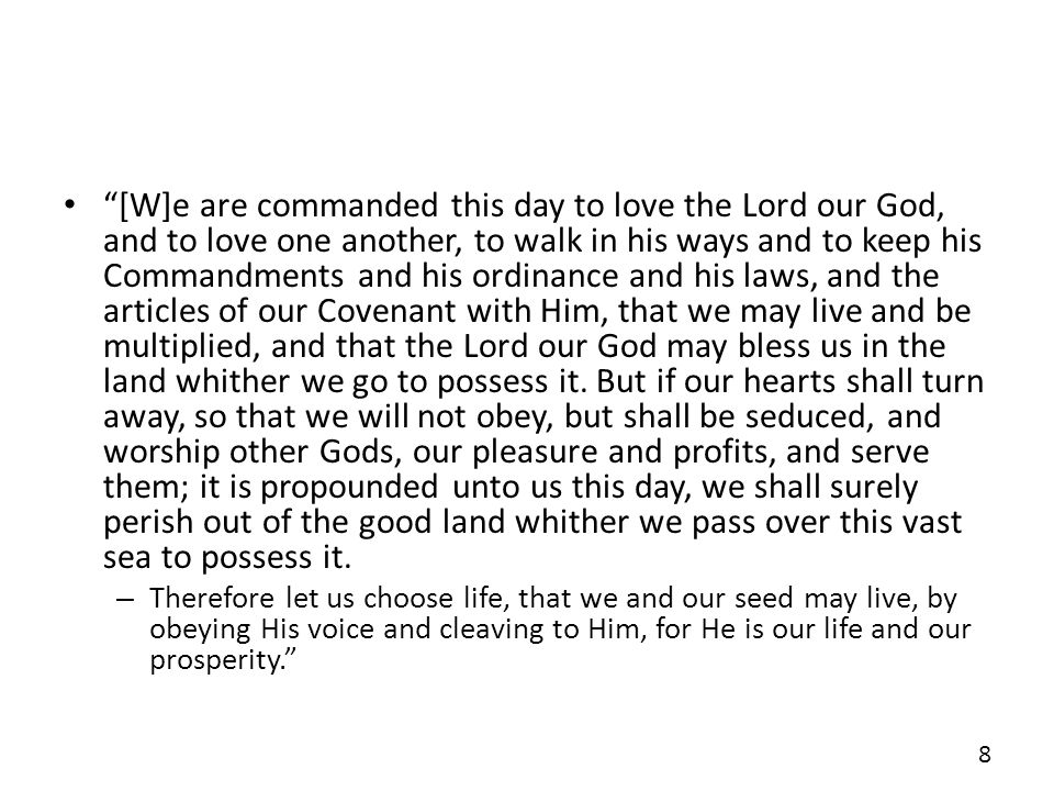 [W]e are commanded this day to love the Lord our God, and to love one another, to walk in his ways and to keep his Commandments and his ordinance and his laws, and the articles of our Covenant with Him, that we may live and be multiplied, and that the Lord our God may bless us in the land whither we go to possess it. But if our hearts shall turn away, so that we will not obey, but shall be seduced, and worship other Gods, our pleasure and profits, and serve them; it is propounded unto us this day, we shall surely perish out of the good land whither we pass over this vast sea to possess it.